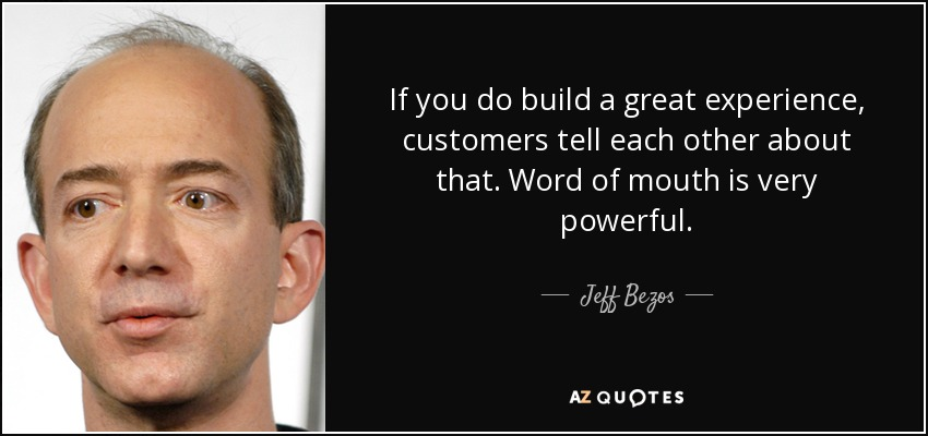 If you do build a great experience, customers tell each other about that. Word of mouth is very powerful. - Jeff Bezos
