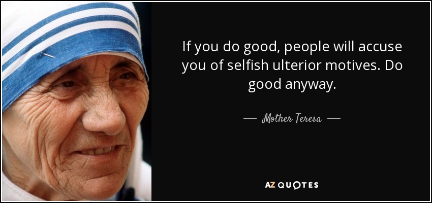 If you do good, people will accuse you of selfish ulterior motives. Do good anyway. - Mother Teresa