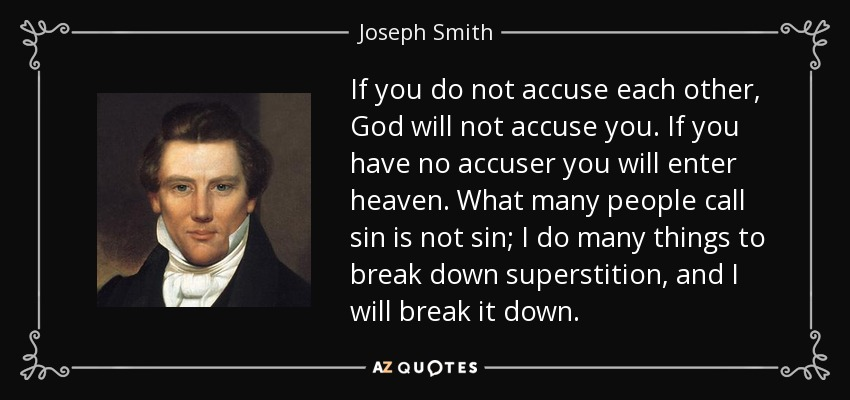 If you do not accuse each other, God will not accuse you. If you have no accuser you will enter heaven. What many people call sin is not sin; I do many things to break down superstition, and I will break it down. - Joseph Smith, Jr.