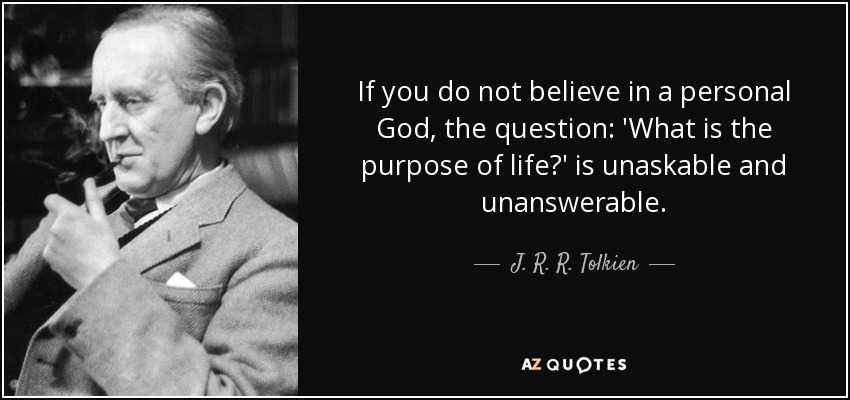 If you do not believe in a personal God, the question: 'What is the purpose of life?' is unaskable and unanswerable. - J. R. R. Tolkien