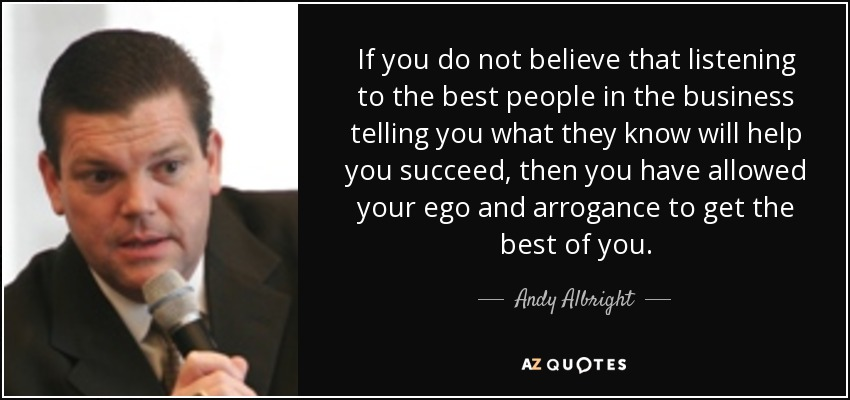 If you do not believe that listening to the best people in the business telling you what they know will help you succeed, then you have allowed your ego and arrogance to get the best of you. - Andy Albright