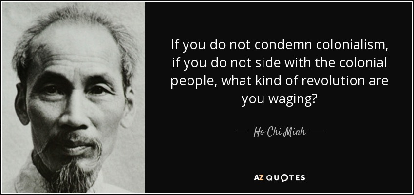 If you do not condemn colonialism, if you do not side with the colonial people, what kind of revolution are you waging? - Ho Chi Minh