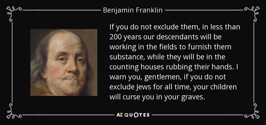 If you do not exclude them, in less than 200 years our descendants will be working in the fields to furnish them substance, while they will be in the counting houses rubbing their hands. I warn you, gentlemen, if you do not exclude Jews for all time, your children will curse you in your graves. - Benjamin Franklin