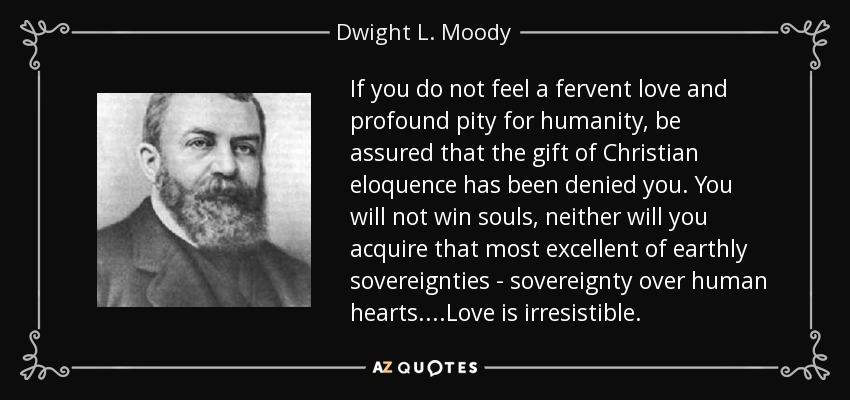 If you do not feel a fervent love and profound pity for humanity, be assured that the gift of Christian eloquence has been denied you. You will not win souls, neither will you acquire that most excellent of earthly sovereignties - sovereignty over human hearts....Love is irresistible. - Dwight L. Moody