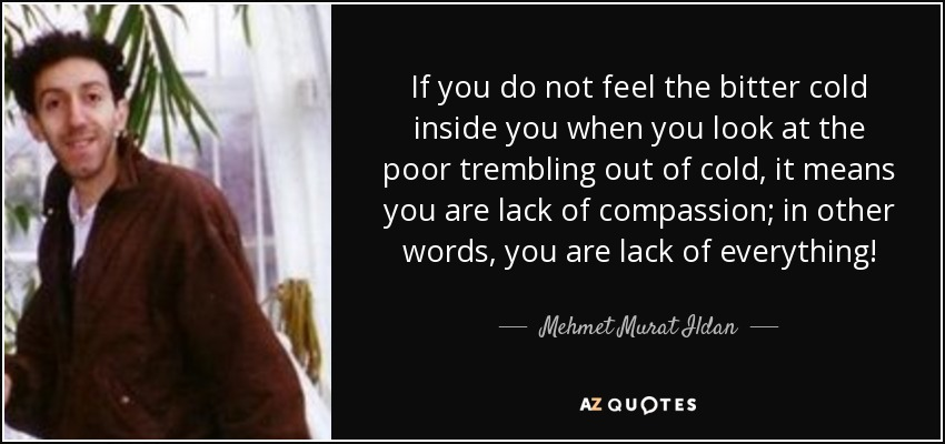 If you do not feel the bitter cold inside you when you look at the poor trembling out of cold, it means you are lack of compassion; in other words, you are lack of everything! - Mehmet Murat Ildan