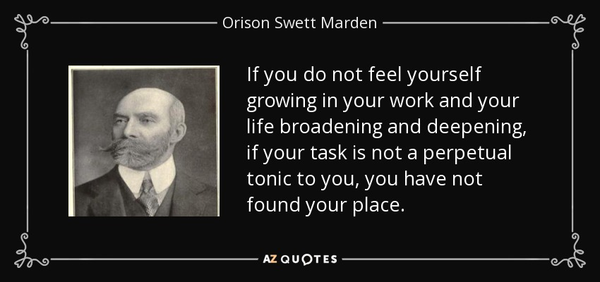 If you do not feel yourself growing in your work and your life broadening and deepening, if your task is not a perpetual tonic to you, you have not found your place. - Orison Swett Marden