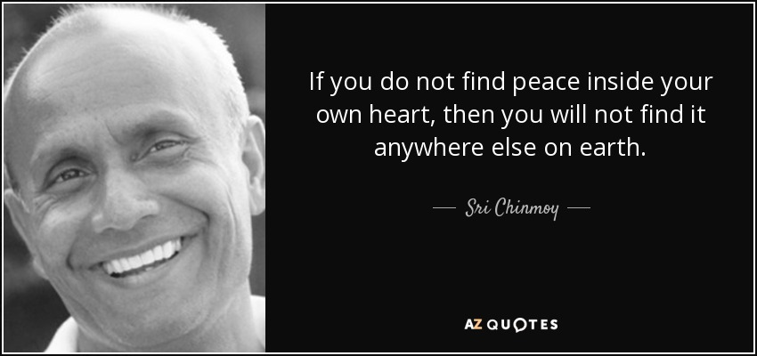 If you do not find peace inside your own heart, then you will not find it anywhere else on earth. - Sri Chinmoy