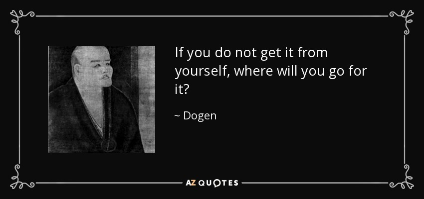 If you do not get it from yourself, where will you go for it? - Dogen