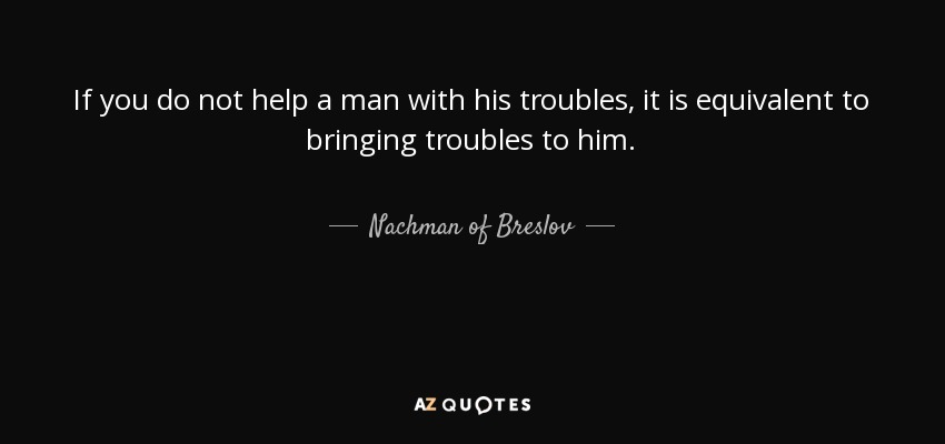 If you do not help a man with his troubles, it is equivalent to bringing troubles to him. - Nachman of Breslov