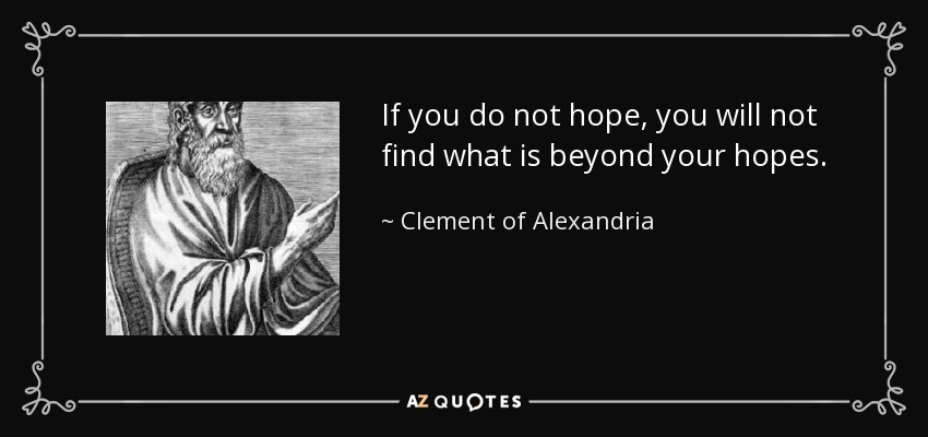 If you do not hope, you will not find what is beyond your hopes. - Clement of Alexandria