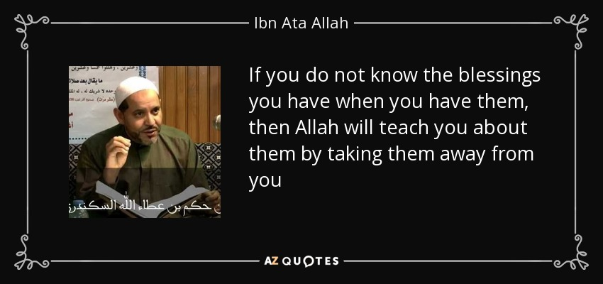 If you do not know the blessings you have when you have them, then Allah will teach you about them by taking them away from you - Ibn Ata Allah