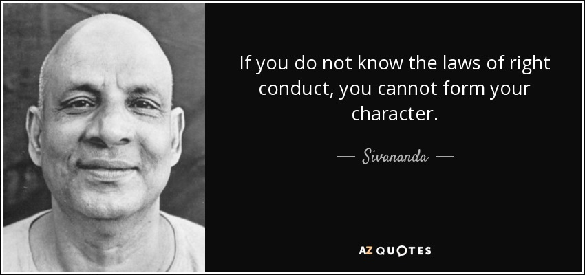 If you do not know the laws of right conduct, you cannot form your character. - Sivananda