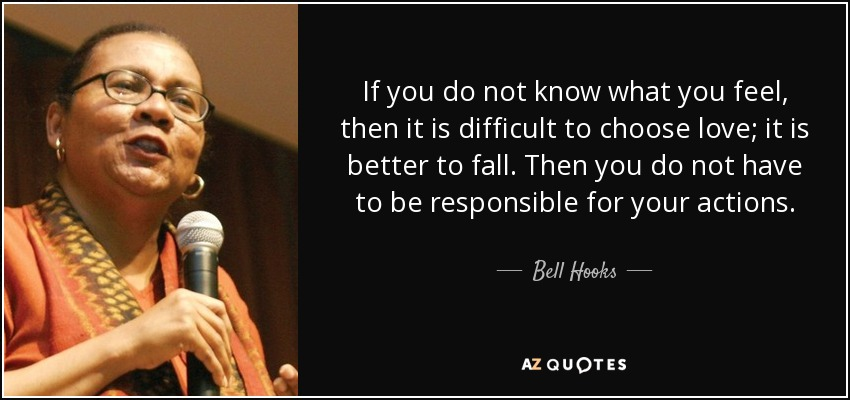 If you do not know what you feel, then it is difficult to choose love; it is better to fall. Then you do not have to be responsible for your actions. - Bell Hooks