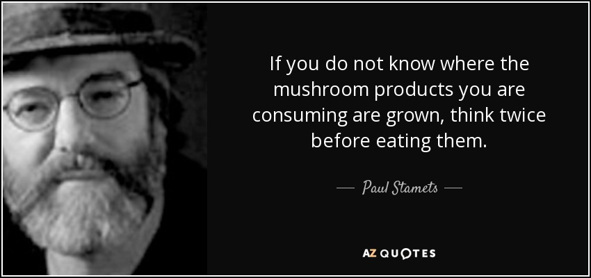 If you do not know where the mushroom products you are consuming are grown, think twice before eating them. - Paul Stamets