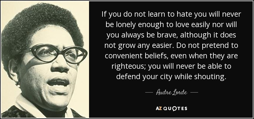 If you do not learn to hate you will never be lonely enough to love easily nor will you always be brave, although it does not grow any easier. Do not pretend to convenient beliefs, even when they are righteous; you will never be able to defend your city while shouting. - Audre Lorde