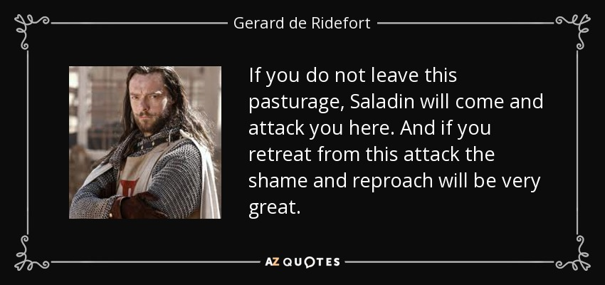 If you do not leave this pasturage, Saladin will come and attack you here. And if you retreat from this attack the shame and reproach will be very great. - Gerard de Ridefort