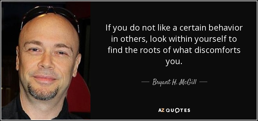 If you do not like a certain behavior in others, look within yourself to find the roots of what discomforts you. - Bryant H. McGill