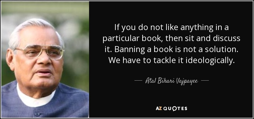 If you do not like anything in a particular book, then sit and discuss it. Banning a book is not a solution. We have to tackle it ideologically. - Atal Bihari Vajpayee