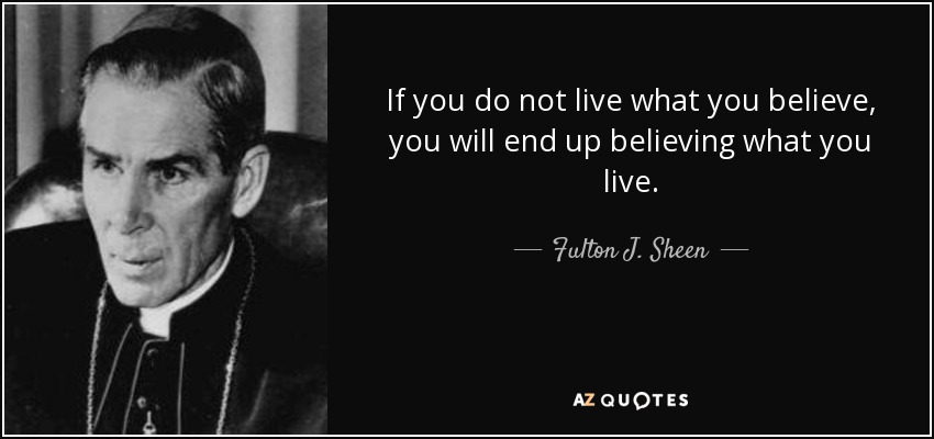 If you do not live what you believe, you will end up believing what you live. - Fulton J. Sheen