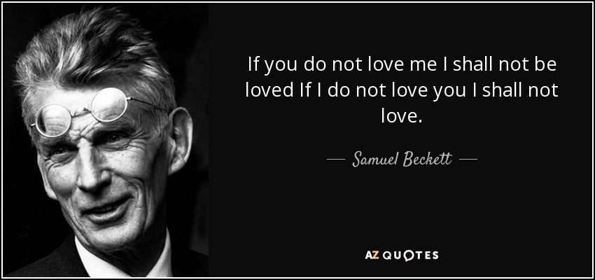 If you do not love me I shall not be loved If I do not love you I shall not love. - Samuel Beckett