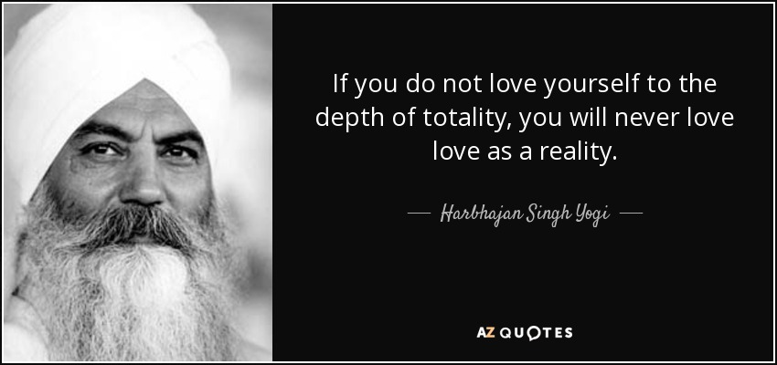If you do not love yourself to the depth of totality, you will never love love as a reality. - Harbhajan Singh Yogi