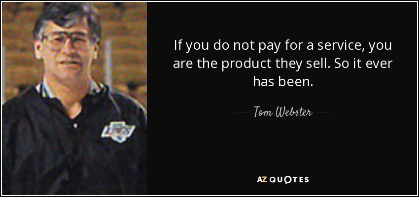 If you do not pay for a service, you are the product they sell. So it ever has been. - Tom Webster