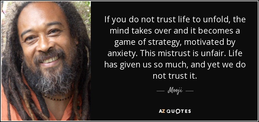 If you do not trust life to unfold, the mind takes over and it becomes a game of strategy, motivated by anxiety. This mistrust is unfair. Life has given us so much, and yet we do not trust it. - Mooji