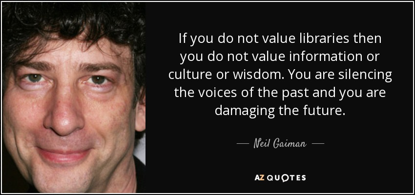 If you do not value libraries then you do not value information or culture or wisdom. You are silencing the voices of the past and you are damaging the future. - Neil Gaiman