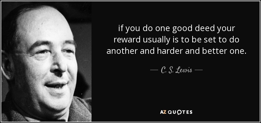 if you do one good deed your reward usually is to be set to do another and harder and better one. - C. S. Lewis