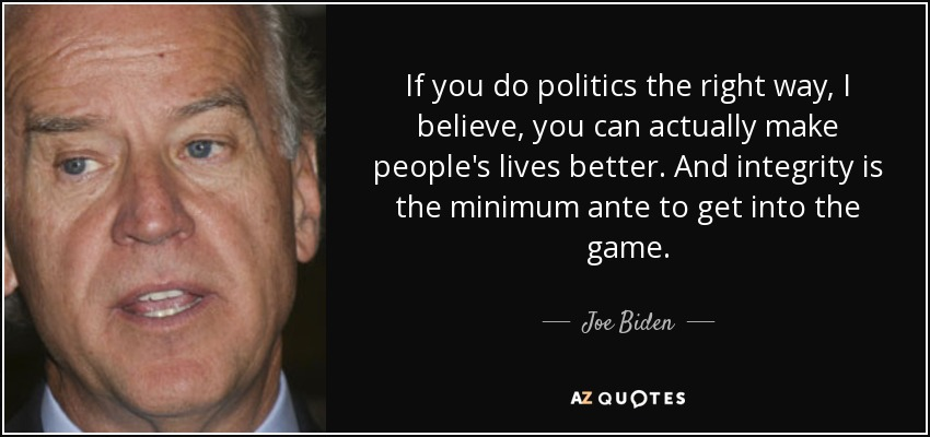 If you do politics the right way, I believe, you can actually make people's lives better. And integrity is the minimum ante to get into the game. - Joe Biden