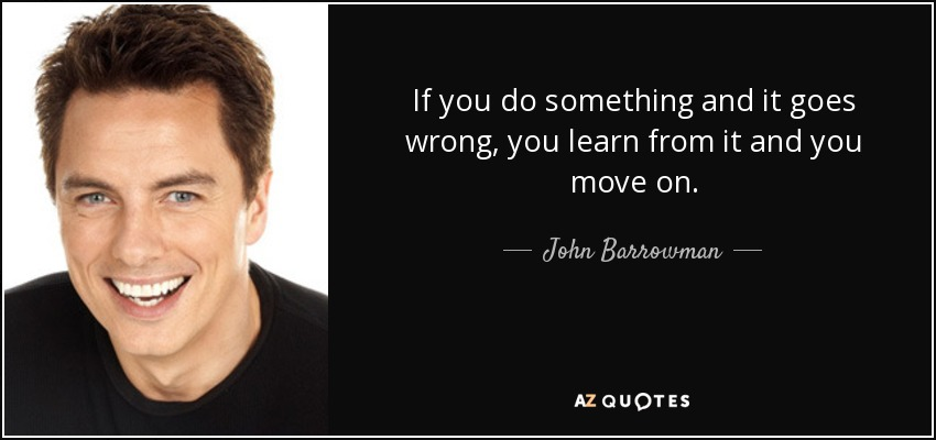 If you do something and it goes wrong, you learn from it and you move on. - John Barrowman