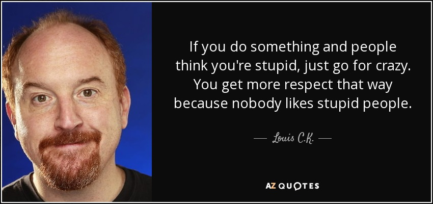If you do something and people think you're stupid, just go for crazy. You get more respect that way because nobody likes stupid people. - Louis C. K.