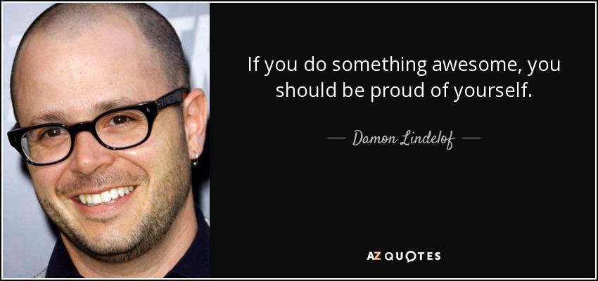 If you do something awesome, you should be proud of yourself. - Damon Lindelof