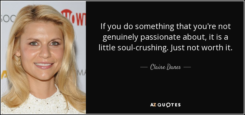 If you do something that you're not genuinely passionate about, it is a little soul-crushing. Just not worth it. - Claire Danes
