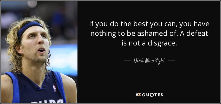 If you do the best you can, you have nothing to be ashamed of. A defeat is not a disgrace. - Dirk Nowitzki