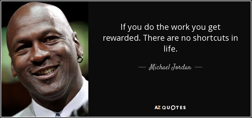 If you do the work you get rewarded. There are no shortcuts in life. - Michael Jordan