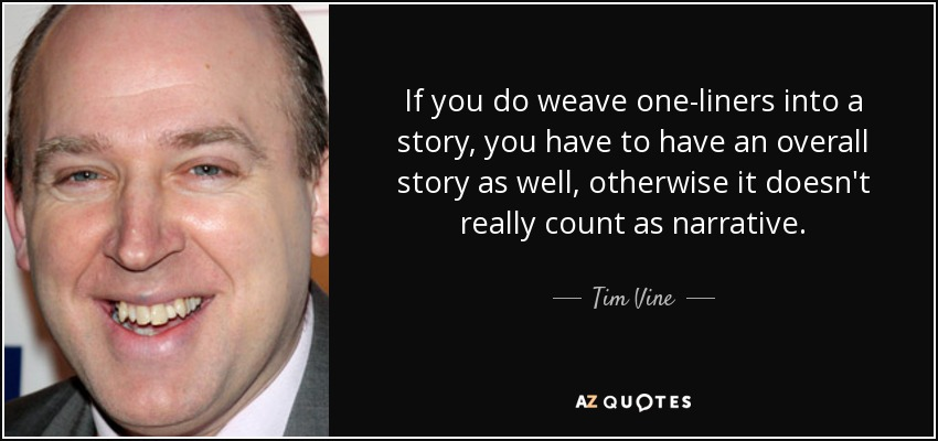 If you do weave one-liners into a story, you have to have an overall story as well, otherwise it doesn't really count as narrative. - Tim Vine