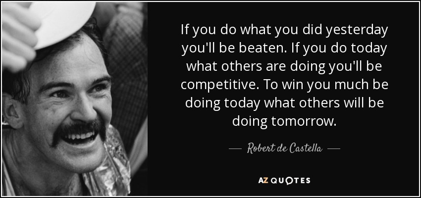 If you do what you did yesterday you'll be beaten. If you do today what others are doing you'll be competitive. To win you much be doing today what others will be doing tomorrow. - Robert de Castella