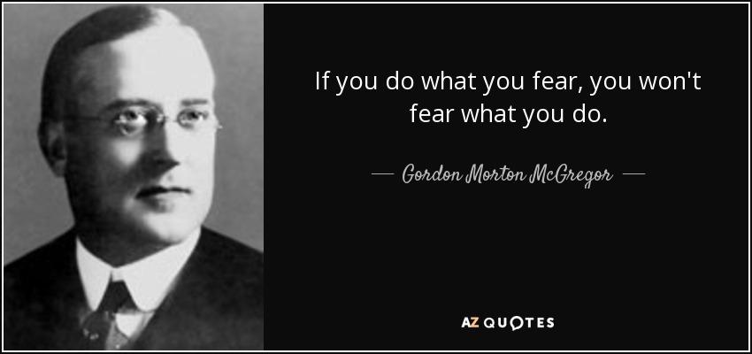 If you do what you fear, you won't fear what you do. - Gordon Morton McGregor