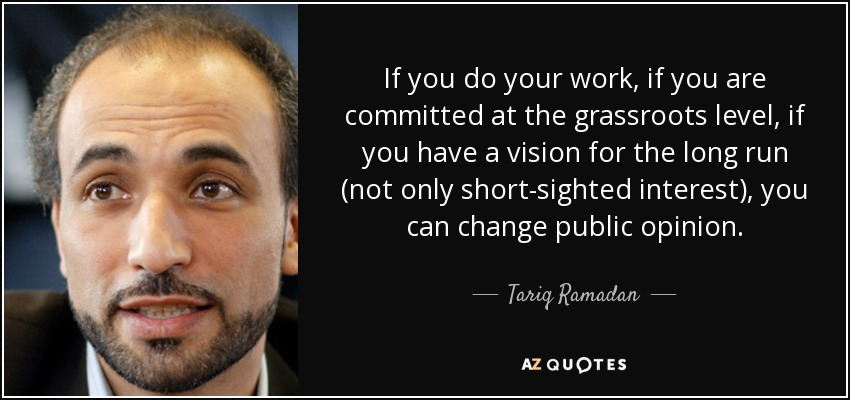 If you do your work, if you are committed at the grassroots level, if you have a vision for the long run (not only short-sighted interest), you can change public opinion. - Tariq Ramadan