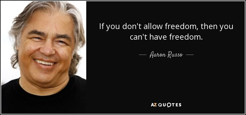 If you don't allow freedom, then you can't have freedom. - Aaron Russo
