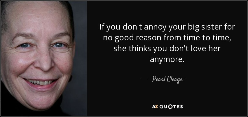 If you don't annoy your big sister for no good reason from time to time, she thinks you don't love her anymore. - Pearl Cleage