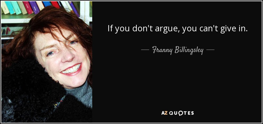 ...if you don't argue, you can't give in... - Franny Billingsley