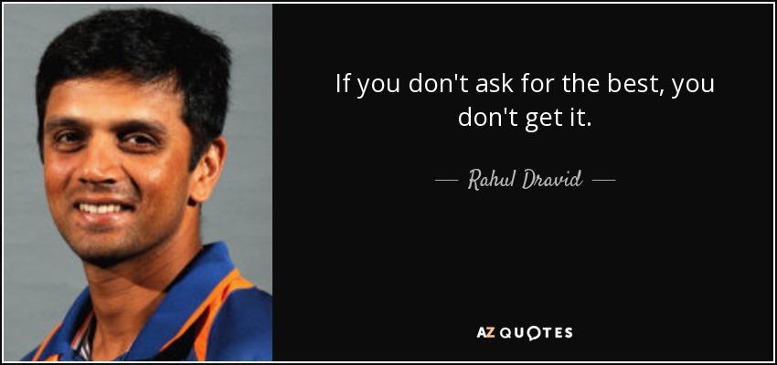 If you don't ask for the best, you don't get it. - Rahul Dravid