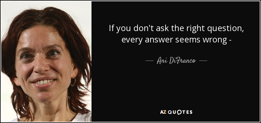 If you don't ask the right question, every answer seems wrong - - Ani DiFranco