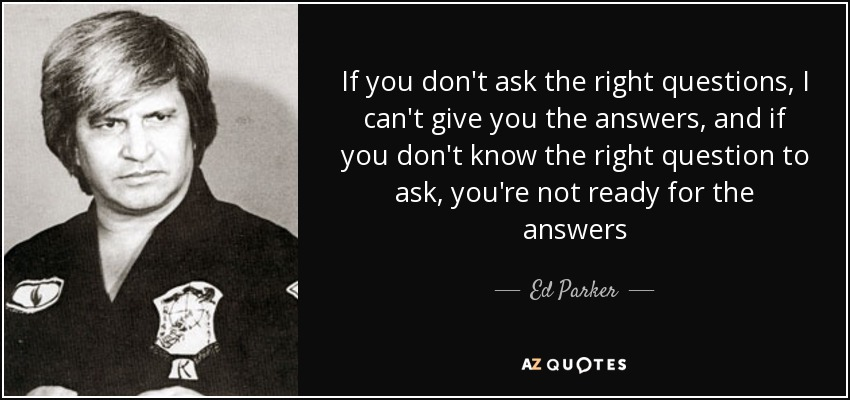 If you don't ask the right questions, I can't give you the answers, and if you don't know the right question to ask, you're not ready for the answers - Ed Parker