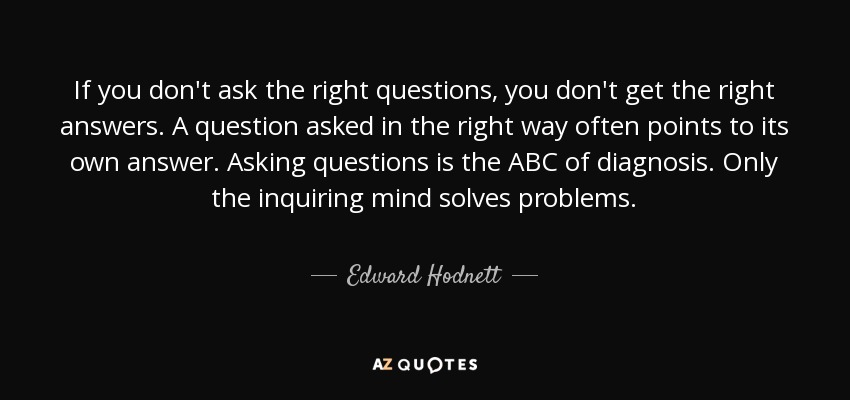If you don't ask the right questions, you don't get the right answers. A question asked in the right way often points to its own answer. Asking questions is the ABC of diagnosis. Only the inquiring mind solves problems. - Edward Hodnett