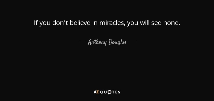 Anthony Douglas Quote If You Dont Believe In Miracles You Will