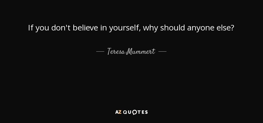 If you don't believe in yourself, why should anyone else? - Teresa Mummert