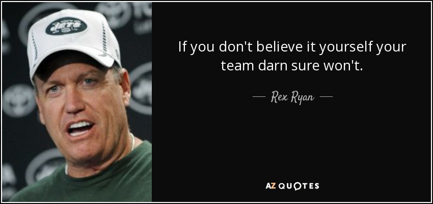 If you don't believe it yourself your team darn sure won't. - Rex Ryan